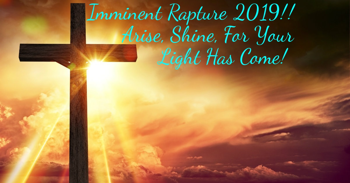 Imminent Rapture 2019!! Arise, Shine, For Your Light Has Come! [4/12